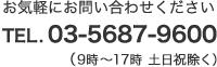 お気軽にお問い合わせください TEL.03-5687-9600(9時~17時 土日祝除く)